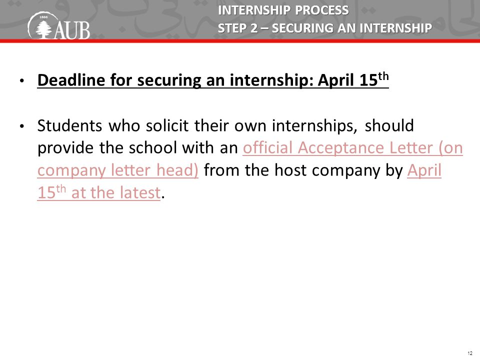 INTERNSHIP PROCESS STEP 2 – SECURING AN INTERNSHIP Deadline for securing an internship: April 15 th Students who solicit their own internships, should provide the school with an official Acceptance Letter (on company letter head) from the host company by April 15 th at the latest.