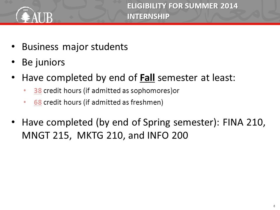 ELIGIBILITY FOR SUMMER 2014 INTERNSHIP Business major students Be juniors Have completed by end of Fall semester at least: 38 credit hours (if admitted as sophomores)or 68 credit hours (if admitted as freshmen) Have completed (by end of Spring semester): FINA 210, MNGT 215, MKTG 210, and INFO 200 6
