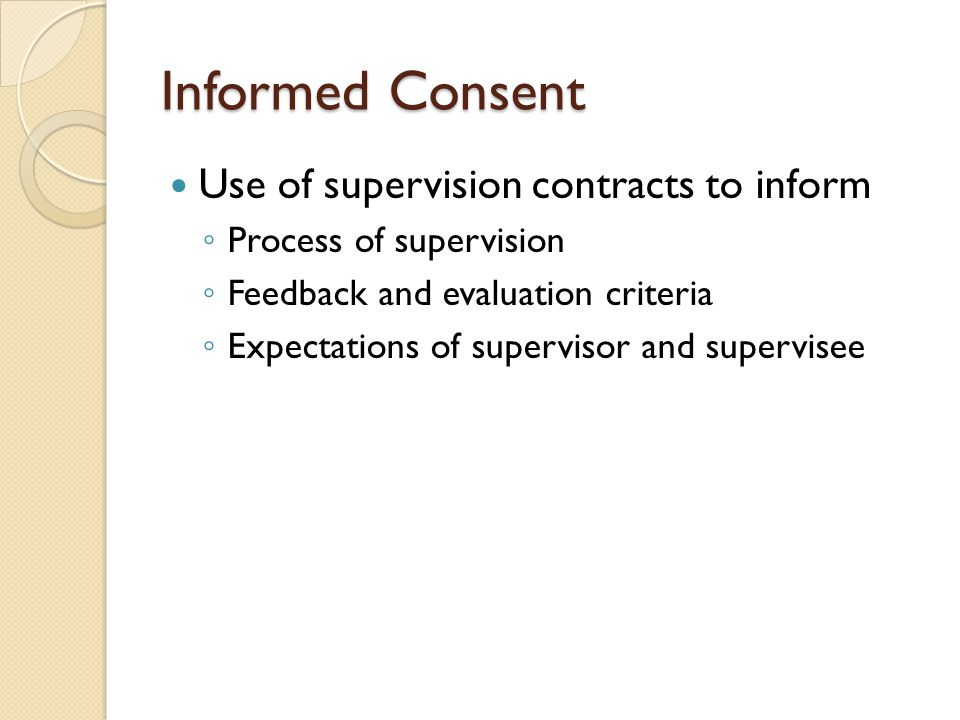 Informed Consent Use of supervision contracts to inform ◦ Process of supervision ◦ Feedback and evaluation criteria ◦ Expectations of supervisor and supervisee