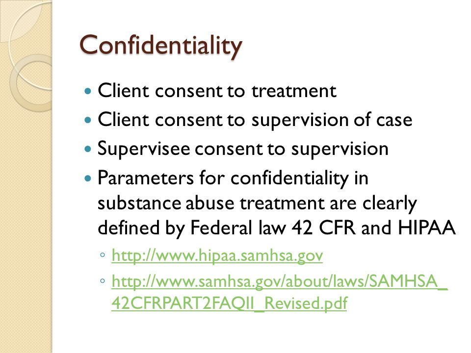 Confidentiality Client consent to treatment Client consent to supervision of case Supervisee consent to supervision Parameters for confidentiality in substance abuse treatment are clearly defined by Federal law 42 CFR and HIPAA ◦     ◦   42CFRPART2FAQII_Revised.pdf   42CFRPART2FAQII_Revised.pdf