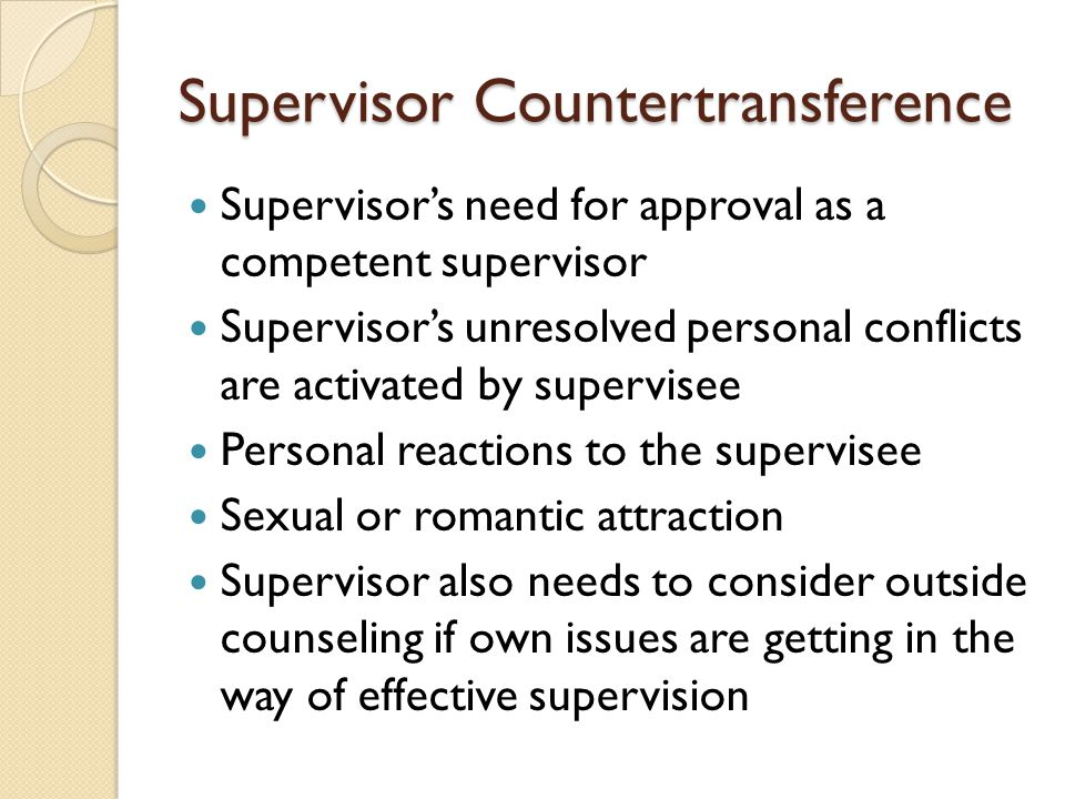 Supervisor Countertransference Supervisor's need for approval as a competent supervisor Supervisor's unresolved personal conflicts are activated by supervisee Personal reactions to the supervisee Sexual or romantic attraction Supervisor also needs to consider outside counseling if own issues are getting in the way of effective supervision