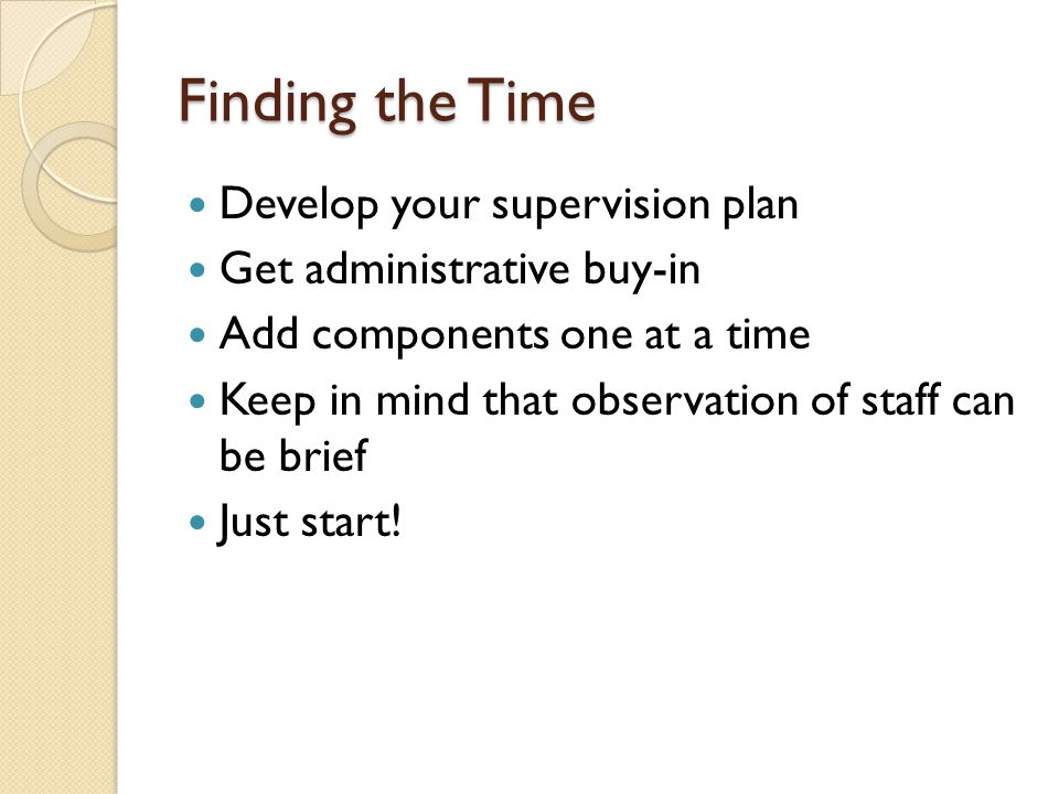 Finding the Time Develop your supervision plan Get administrative buy-in Add components one at a time Keep in mind that observation of staff can be brief Just start!