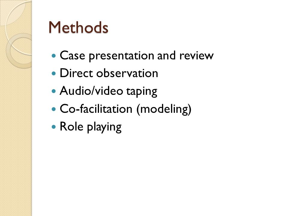 Methods Case presentation and review Direct observation Audio/video taping Co-facilitation (modeling) Role playing