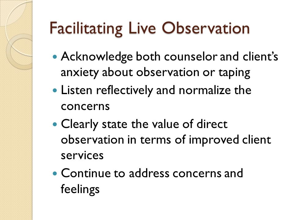Facilitating Live Observation Acknowledge both counselor and client's anxiety about observation or taping Listen reflectively and normalize the concerns Clearly state the value of direct observation in terms of improved client services Continue to address concerns and feelings