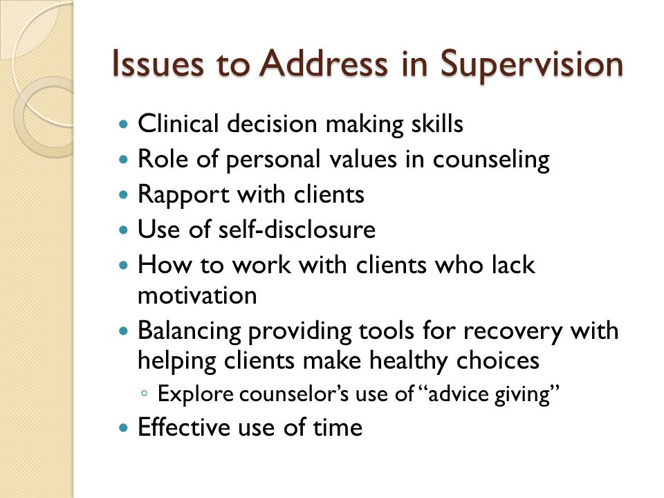 Issues to Address in Supervision Clinical decision making skills Role of personal values in counseling Rapport with clients Use of self-disclosure How to work with clients who lack motivation Balancing providing tools for recovery with helping clients make healthy choices ◦ Explore counselor's use of advice giving Effective use of time
