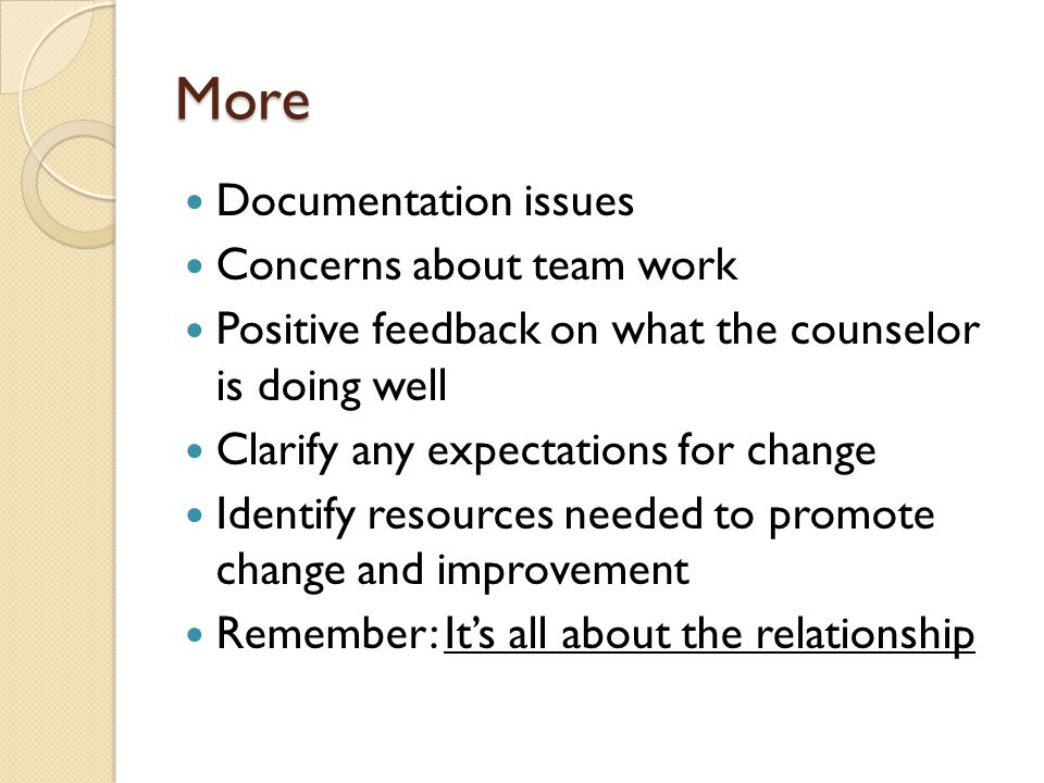 More Documentation issues Concerns about team work Positive feedback on what the counselor is doing well Clarify any expectations for change Identify resources needed to promote change and improvement Remember: It's all about the relationship