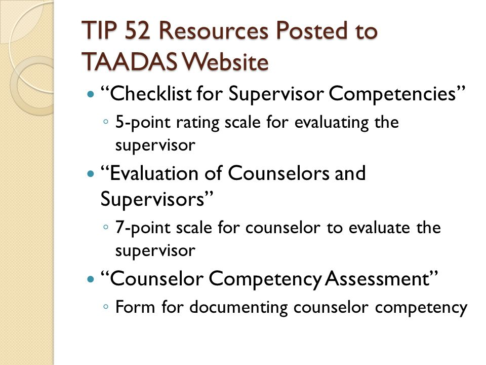 TIP 52 Resources Posted to TAADAS Website Checklist for Supervisor Competencies ◦ 5-point rating scale for evaluating the supervisor Evaluation of Counselors and Supervisors ◦ 7-point scale for counselor to evaluate the supervisor Counselor Competency Assessment ◦ Form for documenting counselor competency