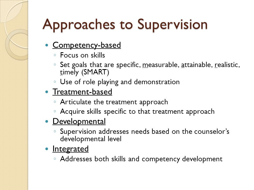 Approaches to Supervision Competency-based ◦ Focus on skills ◦ Set goals that are specific, measurable, attainable, realistic, timely (SMART) ◦ Use of role playing and demonstration Treatment-based ◦ Articulate the treatment approach ◦ Acquire skills specific to that treatment approach Developmental ◦ Supervision addresses needs based on the counselor's developmental level Integrated ◦ Addresses both skills and competency development
