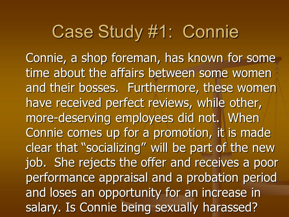 Case Study #1: Connie Connie, a shop foreman, has known for some time about the affairs between some women and their bosses.