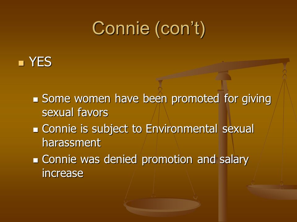 Connie (con't) YES YES Some women have been promoted for giving sexual favors Some women have been promoted for giving sexual favors Connie is subject to Environmental sexual harassment Connie is subject to Environmental sexual harassment Connie was denied promotion and salary increase Connie was denied promotion and salary increase