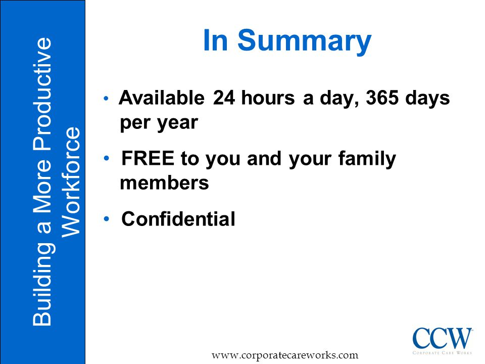 10 In Summary Building a More Productive Workforce   Available 24 hours a day, 365 days per year FREE to you and your family members Confidential