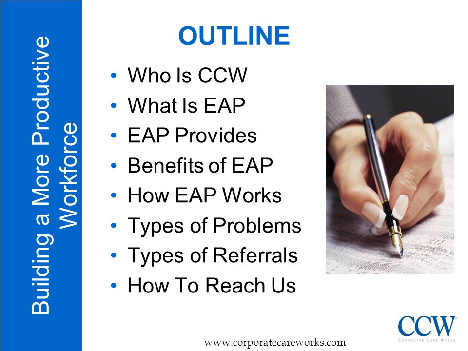 2 OUTLINE Building a More Productive Workforce   Who Is CCW What Is EAP EAP Provides Benefits of EAP How EAP Works Types of Problems Types of Referrals How To Reach Us
