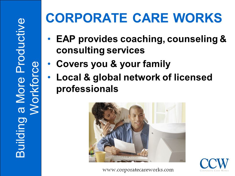 3 CORPORATE CARE WORKS Building a More Productive Workforce   EAP provides coaching, counseling & consulting services Covers you & your family Local & global network of licensed professionals