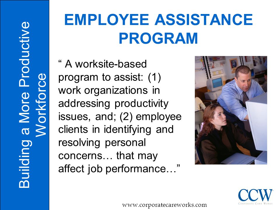 4 EMPLOYEE ASSISTANCE PROGRAM Building a More Productive Workforce   A worksite-based program to assist: (1) work organizations in addressing productivity issues, and; (2) employee clients in identifying and resolving personal concerns… that may affect job performance…