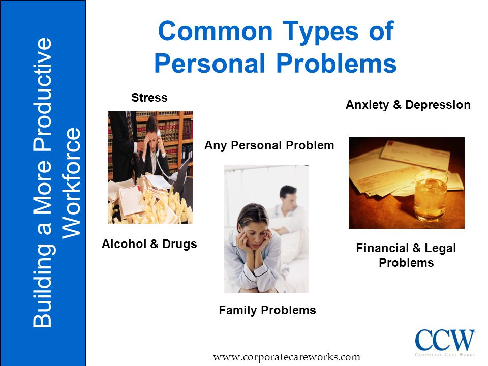 8 Common Types of Personal Problems Building a More Productive Workforce   Financial & Legal Problems Family Problems Stress Alcohol & Drugs Anxiety & Depression Any Personal Problem