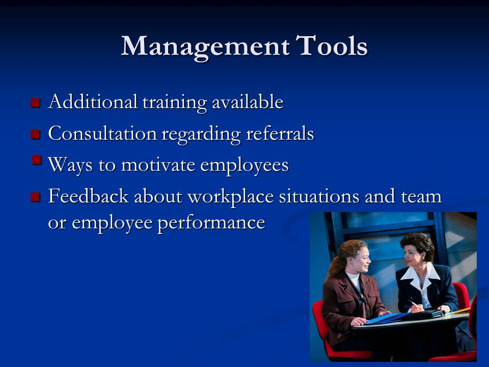 Management Tools Additional training available Additional training available Consultation regarding referrals Consultation regarding referrals  Ways to motivate employees Feedback about workplace situations and team or employee performance Feedback about workplace situations and team or employee performance