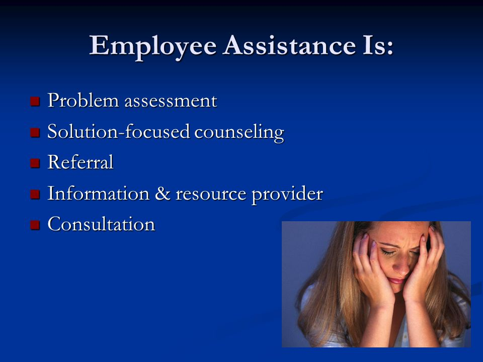 Employee Assistance Is: Problem assessment Problem assessment Solution-focused counseling Solution-focused counseling Referral Referral Information & resource provider Information & resource provider Consultation Consultation