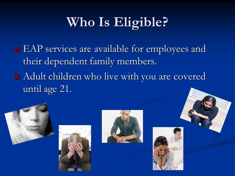 Who Is Eligible. EAP services are available for employees and their dependent family members.