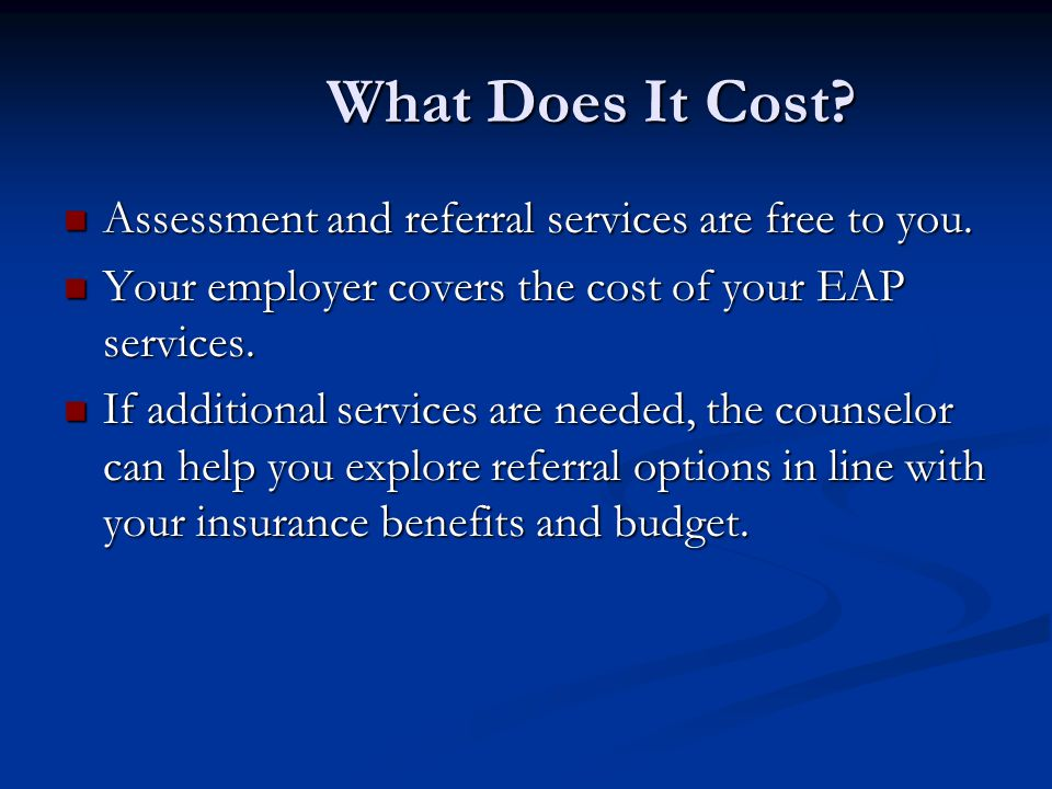 What Does It Cost. Assessment and referral services are free to you.