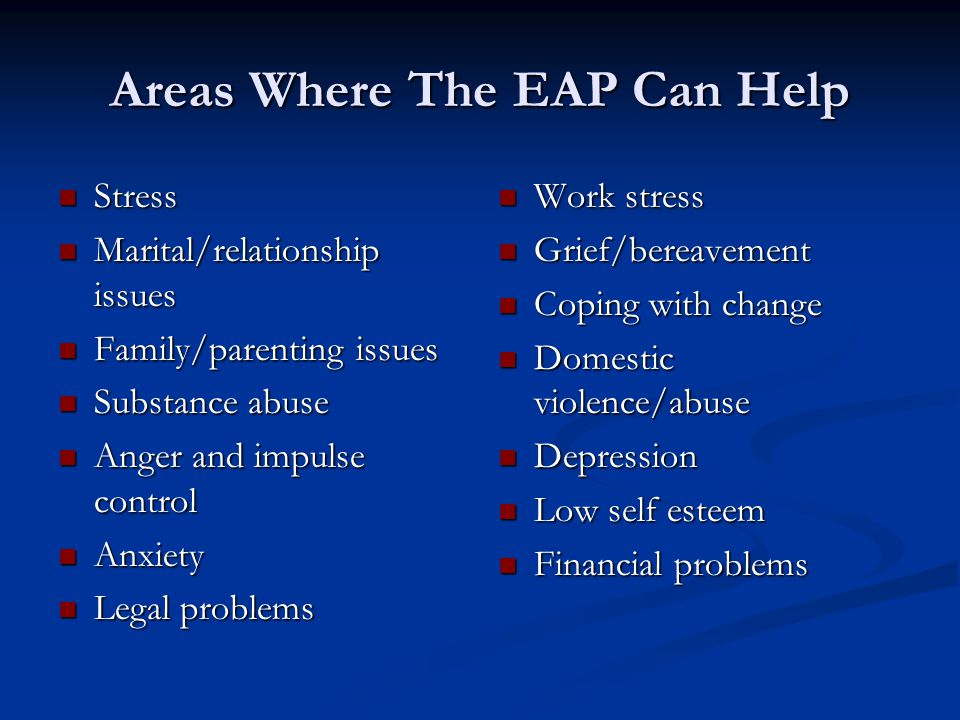 Areas Where The EAP Can Help Stress Stress Marital/relationship issues Marital/relationship issues Family/parenting issues Family/parenting issues Substance abuse Substance abuse Anger and impulse control Anger and impulse control Anxiety Anxiety Legal problems Legal problems Work stress Grief/bereavement Coping with change Domestic violence/abuse Depression Low self esteem Financial problems
