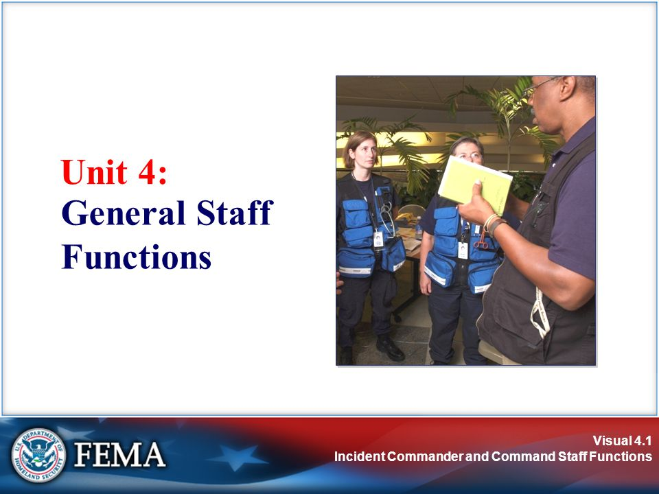 Visual 4.1 Incident Commander and Command Staff Functions Unit 4: General Staff Functions