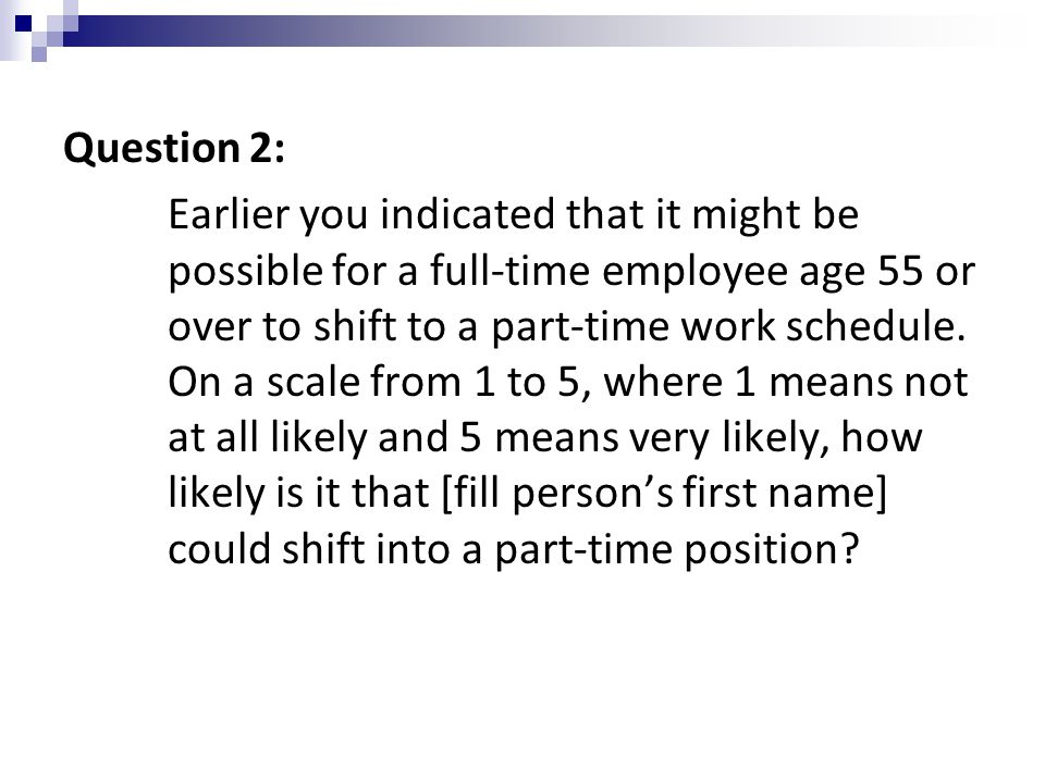 Question 2: Earlier you indicated that it might be possible for a full-time employee age 55 or over to shift to a part-time work schedule.