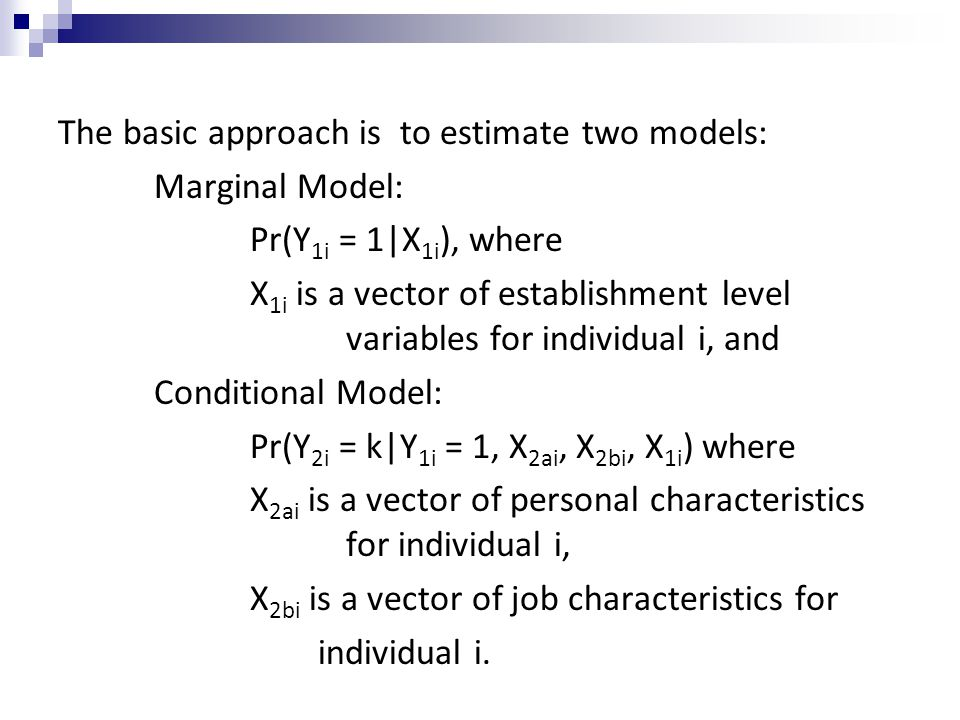 The basic approach is to estimate two models: Marginal Model: Pr(Y 1i = 1|X 1i ), where X 1i is a vector of establishment level variables for individual i, and Conditional Model: Pr(Y 2i = k|Y 1i = 1, X 2ai, X 2bi, X 1i ) where X 2ai is a vector of personal characteristics for individual i, X 2bi is a vector of job characteristics for individual i.