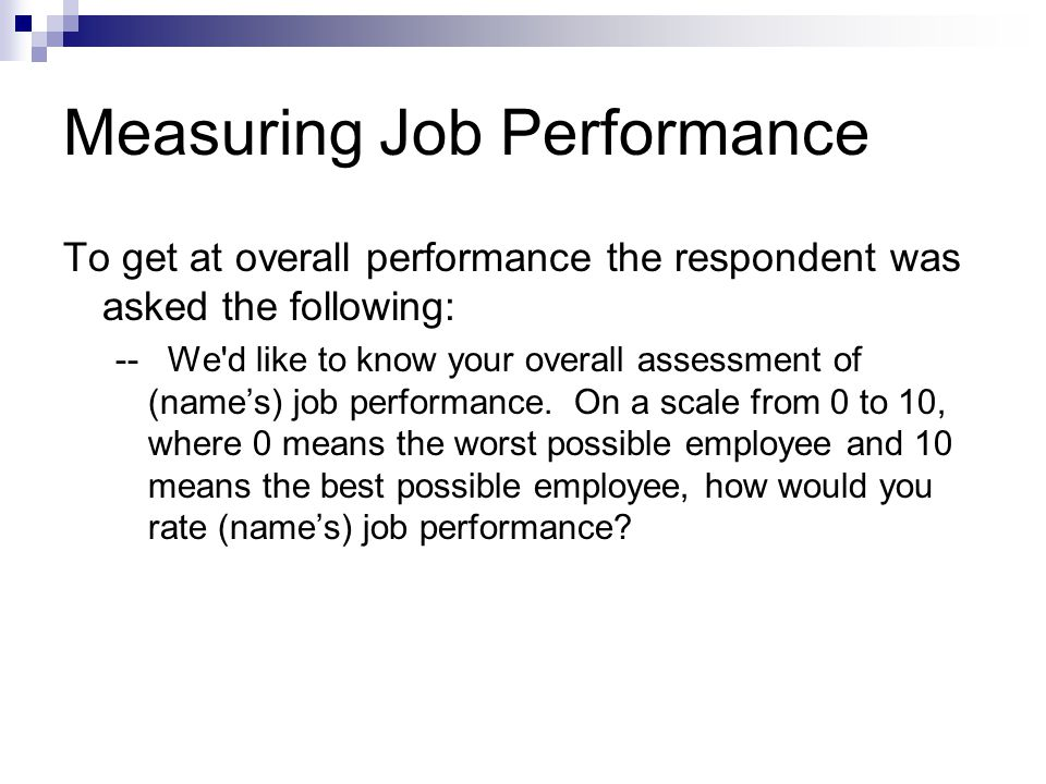 Measuring Job Performance To get at overall performance the respondent was asked the following: -- We d like to know your overall assessment of (name's) job performance.