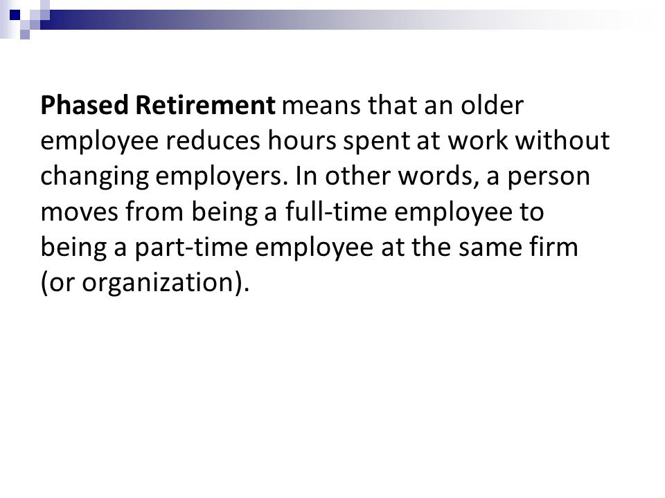 Phased Retirement means that an older employee reduces hours spent at work without changing employers.