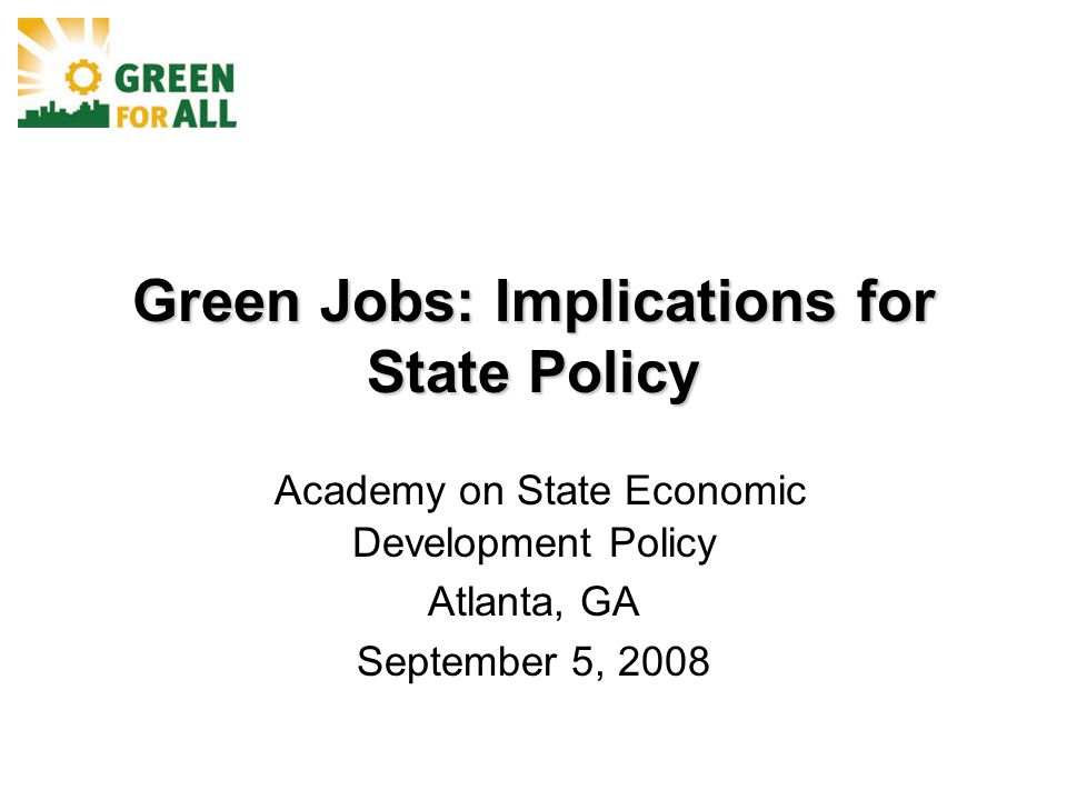 Green Jobs: Implications for State Policy Academy on State Economic Development Policy Atlanta, GA September 5, 2008