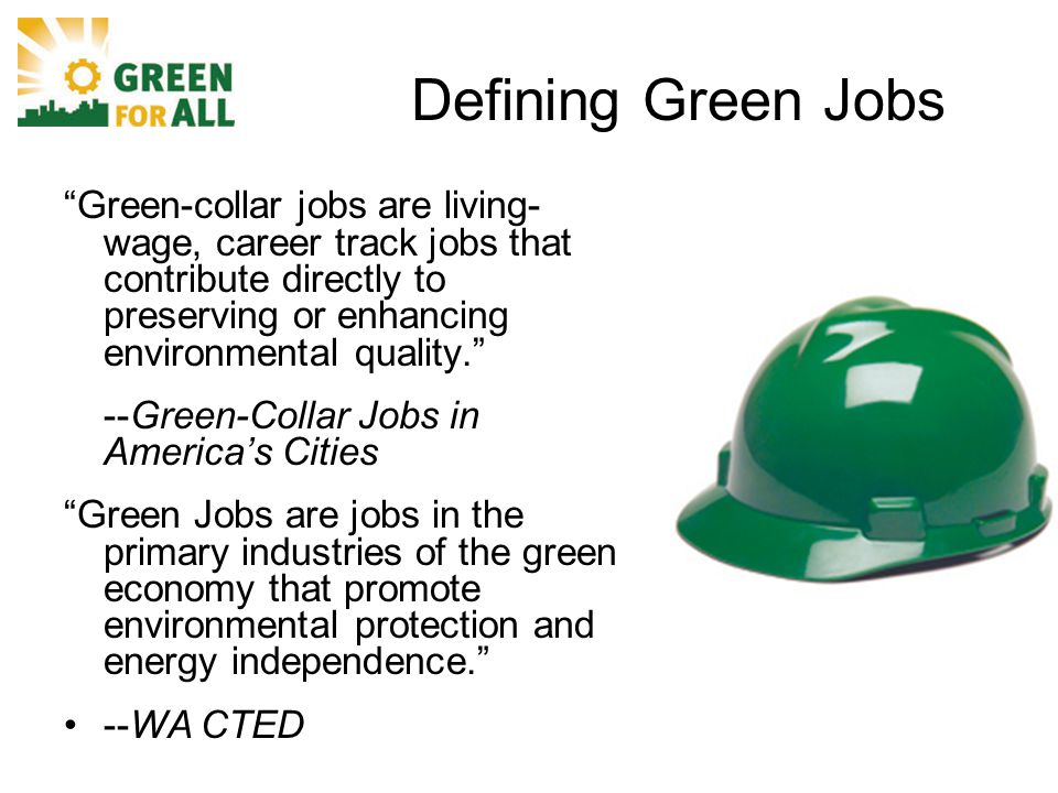 Defining Green Jobs Green-collar jobs are living- wage, career track jobs that contribute directly to preserving or enhancing environmental quality. --Green-Collar Jobs in America's Cities Green Jobs are jobs in the primary industries of the green economy that promote environmental protection and energy independence. --WA CTED