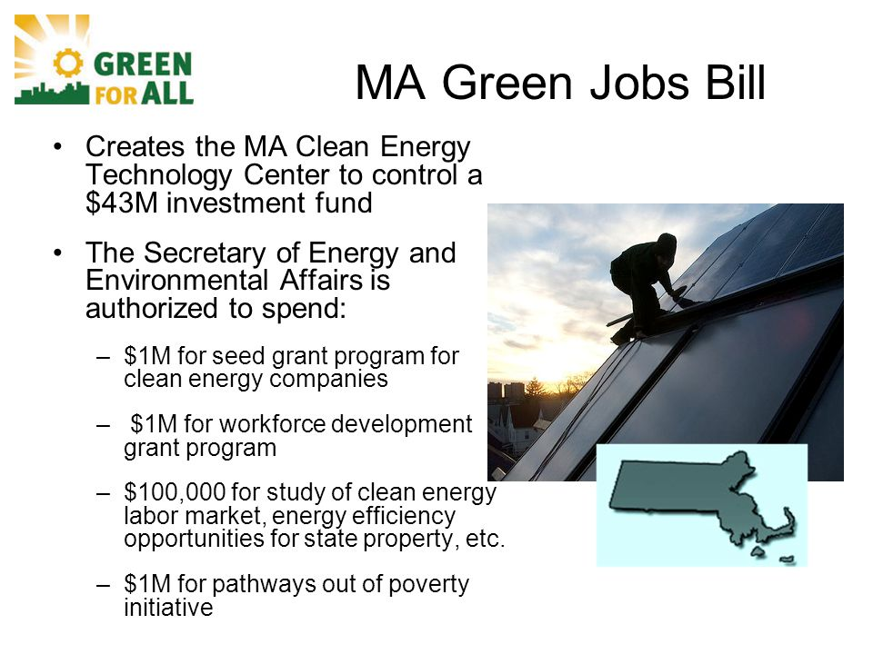 MA Green Jobs Bill Creates the MA Clean Energy Technology Center to control a $43M investment fund The Secretary of Energy and Environmental Affairs is authorized to spend: –$1M for seed grant program for clean energy companies – $1M for workforce development grant program –$100,000 for study of clean energy labor market, energy efficiency opportunities for state property, etc.