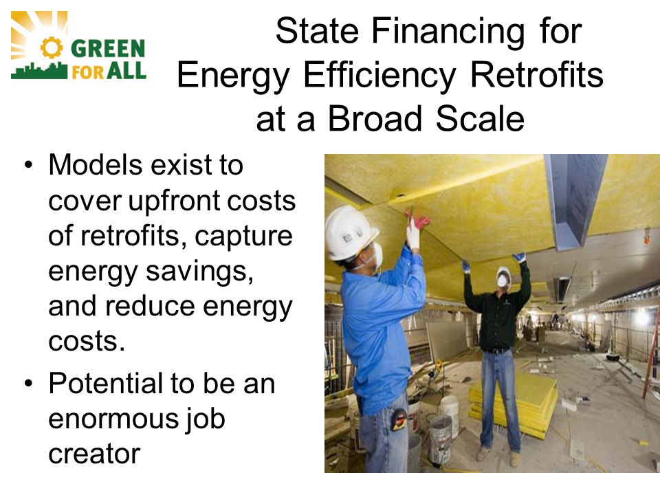 State Financing for Energy Efficiency Retrofits at a Broad Scale Models exist to cover upfront costs of retrofits, capture energy savings, and reduce energy costs.