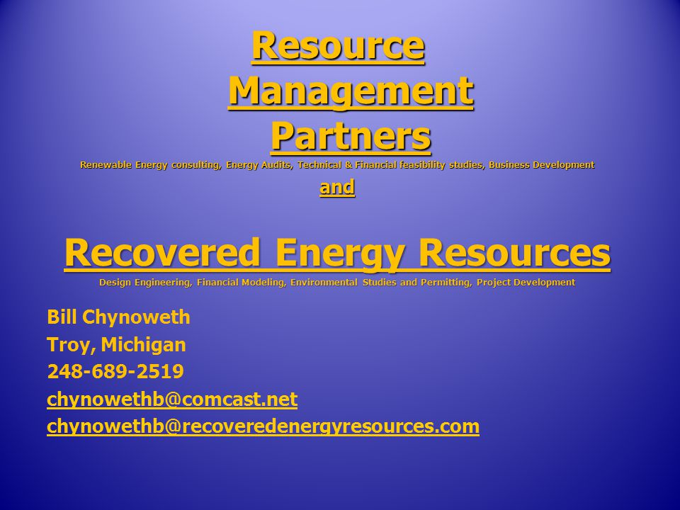 Resource Management Partners Renewable Energy consulting, Energy Audits, Technical & Financial feasibility studies, Business Development and Recovered Energy Resources Design Engineering, Financial Modeling, Environmental Studies and Permitting, Project Development Bill Chynoweth Troy, Michigan US DOE recognizes Waste to Energy as a Renewable energy source by Exec.