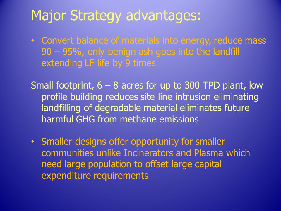 Major Strategy advantages: Convert balance of materials into energy, reduce mass 90 – 95%, only benign ash goes into the landfill extending LF life by 9 times Small footprint, 6 – 8 acres for up to 300 TPD plant, low profile building reduces site line intrusion eliminating landfilling of degradable material eliminates future harmful GHG from methane emissions Smaller designs offer opportunity for smaller communities unlike Incinerators and Plasma which need large population to offset large capital expenditure requirements