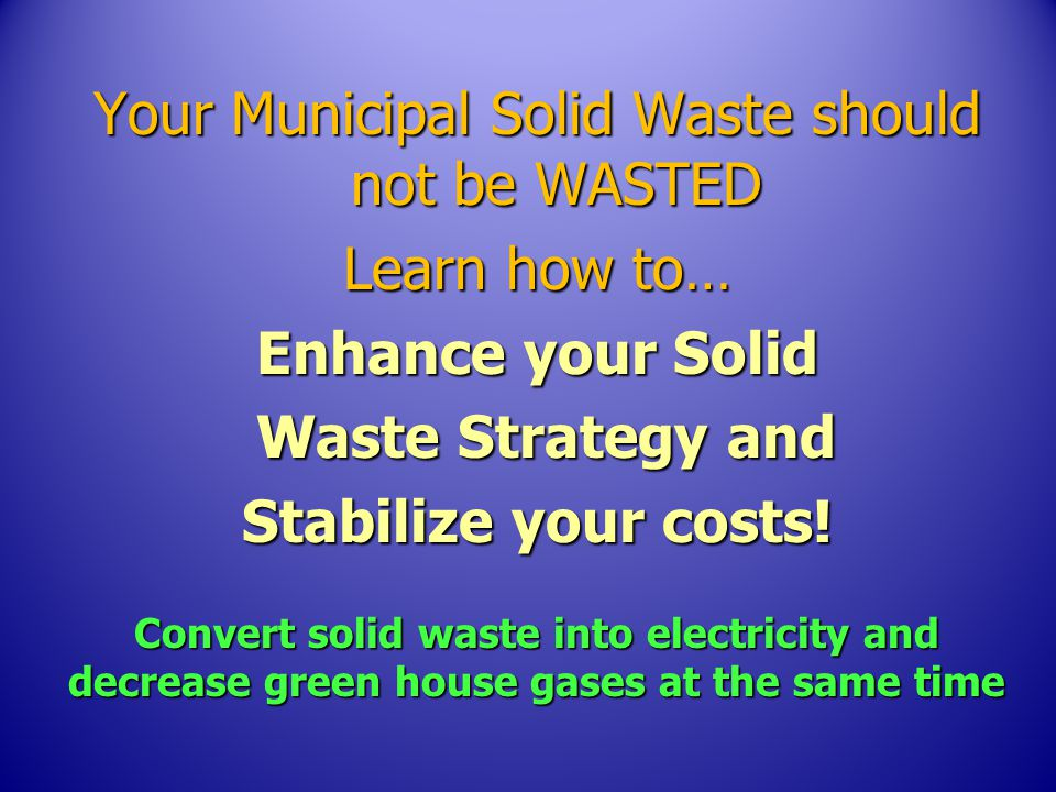 Your Municipal Solid Waste should not be WASTED Learn how to… Enhance your Solid Waste Strategy and Waste Strategy and Stabilize your costs.
