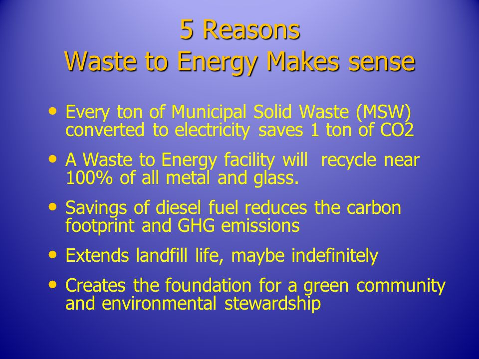 5 Reasons Waste to Energy Makes sense Every ton of Municipal Solid Waste (MSW) converted to electricity saves 1 ton of CO2 A Waste to Energy facility will recycle near 100% of all metal and glass.