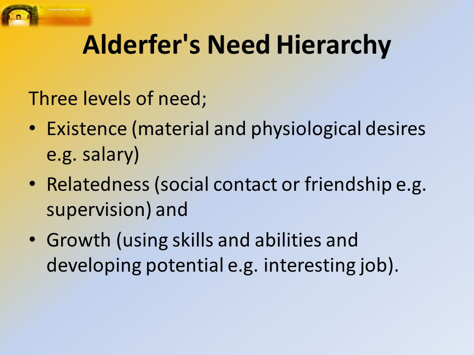Alderfer s Need Hierarchy Three levels of need; Existence (material and physiological desires e.g.