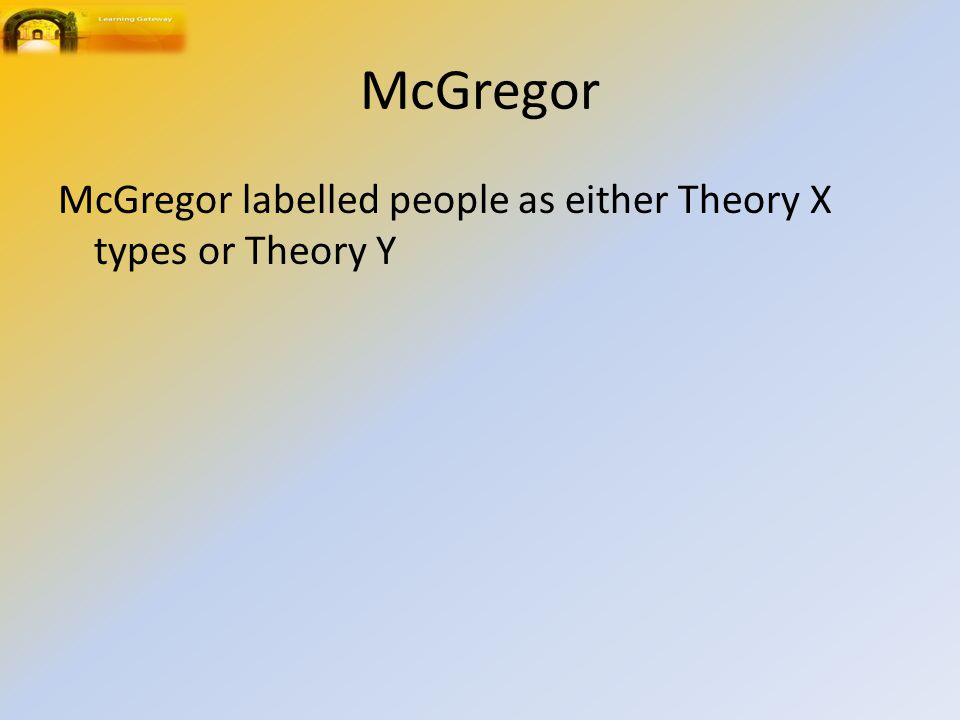 McGregor McGregor labelled people as either Theory X types or Theory Y