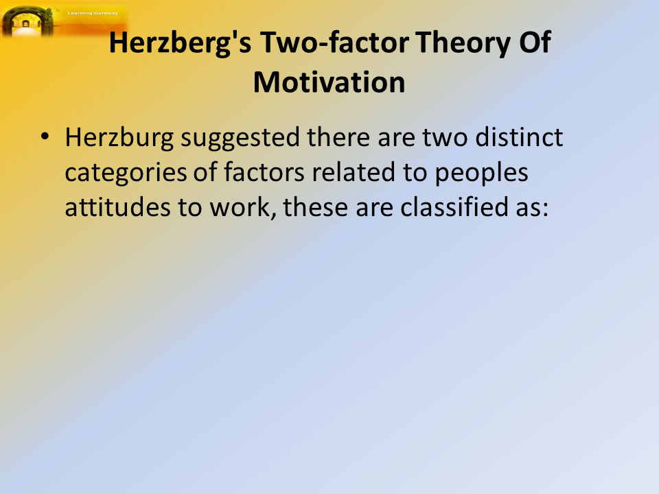 Herzberg s Two-factor Theory Of Motivation Herzburg suggested there are two distinct categories of factors related to peoples attitudes to work, these are classified as: