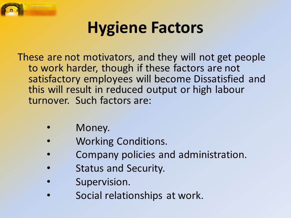 Hygiene Factors These are not motivators, and they will not get people to work harder, though if these factors are not satisfactory employees will become Dissatisfied and this will result in reduced output or high labour turnover.