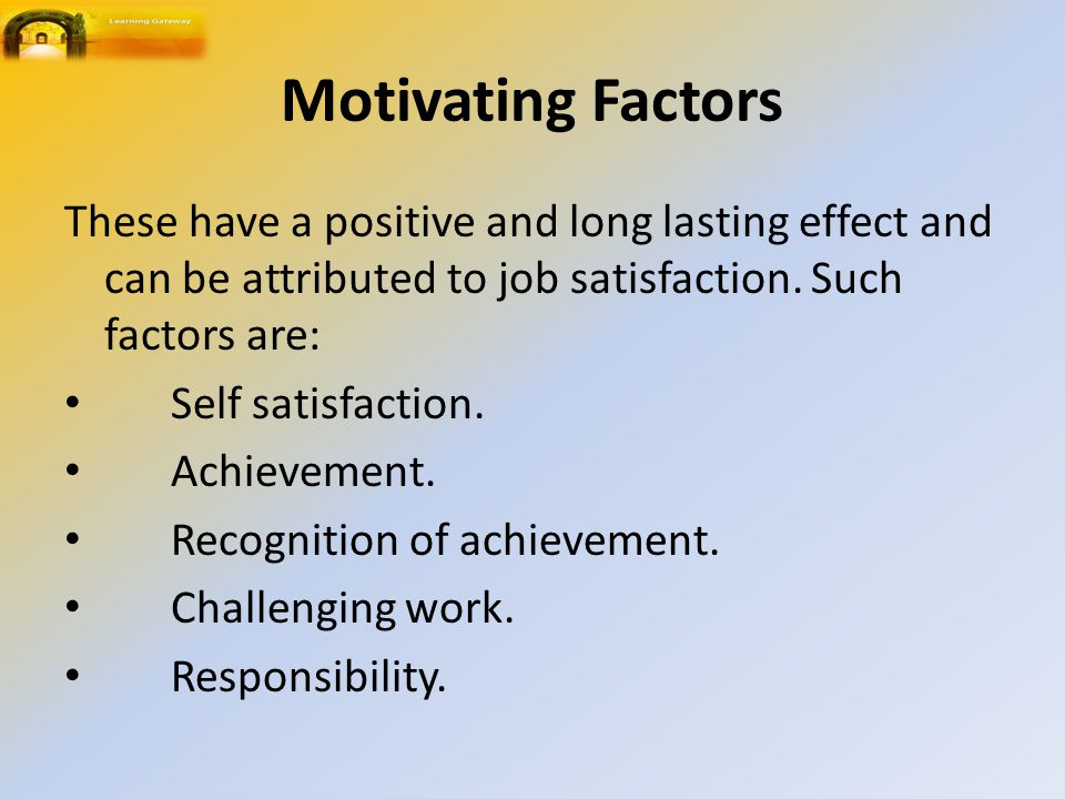 Motivating Factors These have a positive and long lasting effect and can be attributed to job satisfaction.