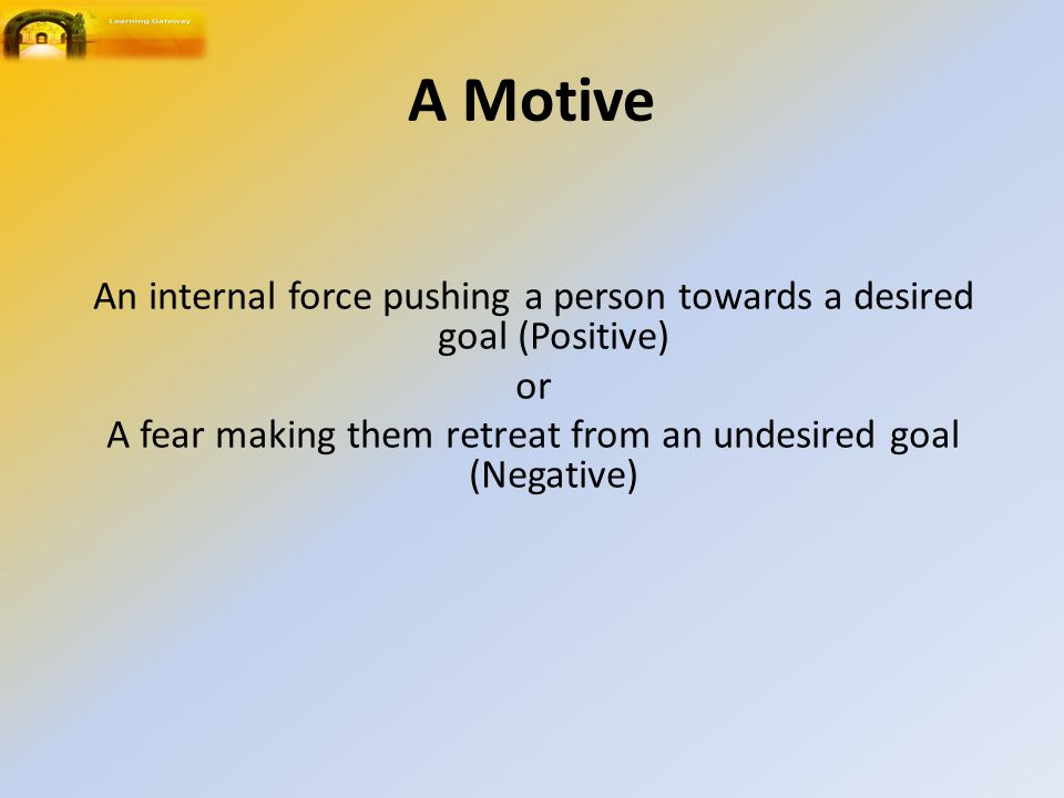 A Motive An internal force pushing a person towards a desired goal (Positive) or A fear making them retreat from an undesired goal (Negative)