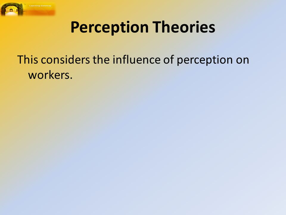 Perception Theories This considers the influence of perception on workers.