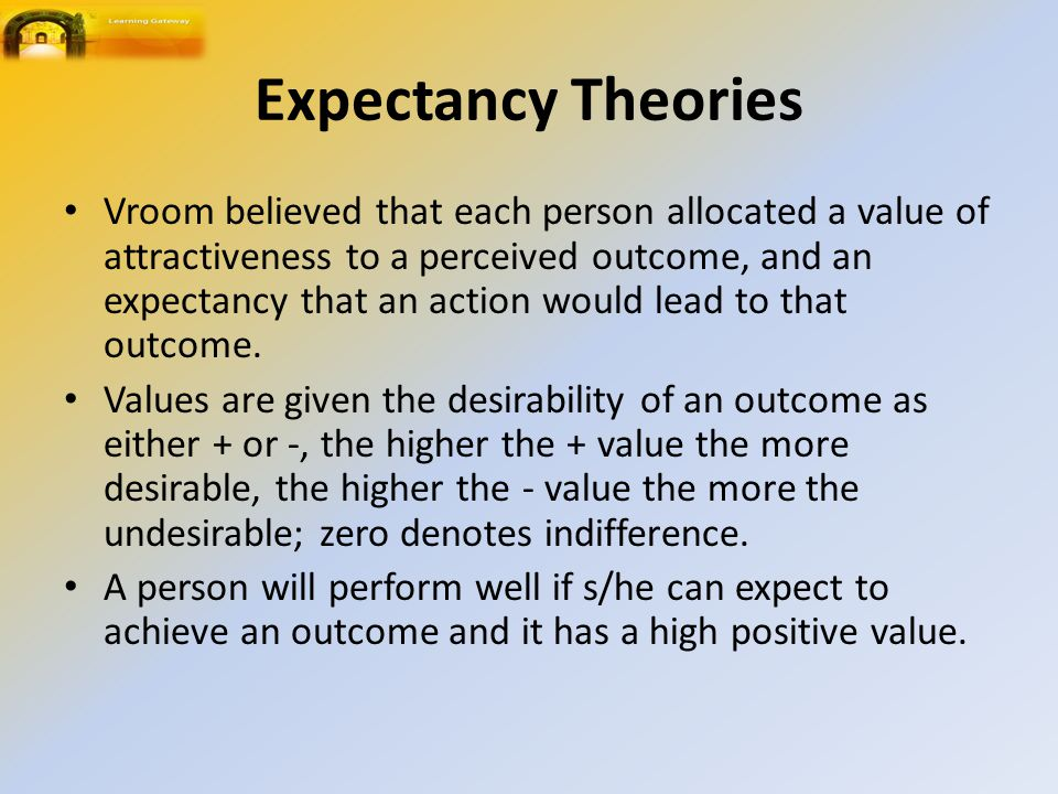 Expectancy Theories Vroom believed that each person allocated a value of attractiveness to a perceived outcome, and an expectancy that an action would lead to that outcome.