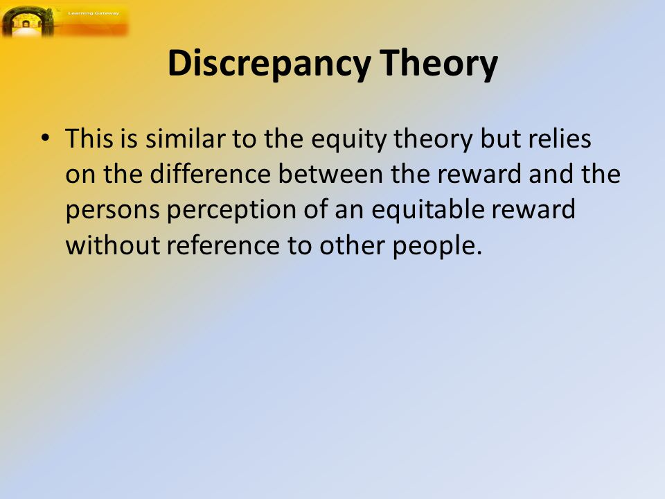 Discrepancy Theory This is similar to the equity theory but relies on the difference between the reward and the persons perception of an equitable reward without reference to other people.
