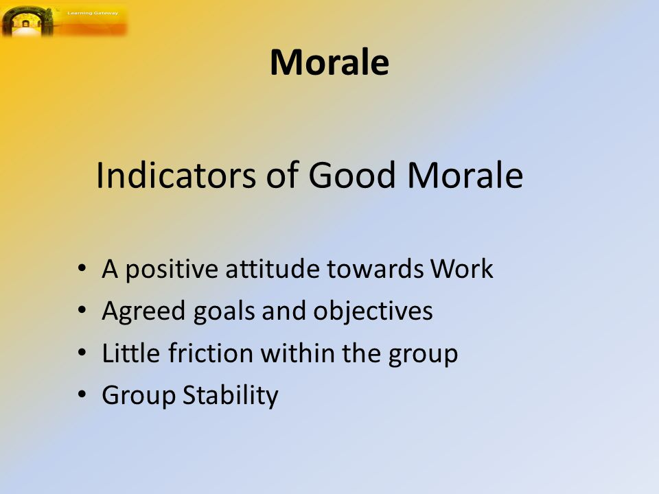 Indicators of Good Morale A positive attitude towards Work Agreed goals and objectives Little friction within the group Group Stability Morale