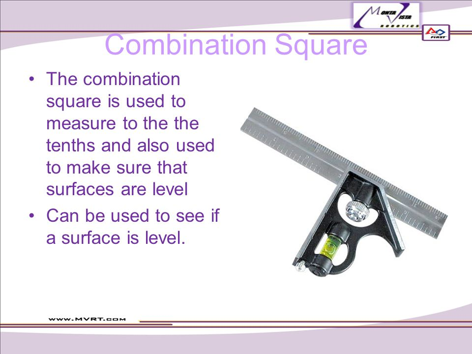 Combination Square The combination square is used to measure to the the tenths and also used to make sure that surfaces are level Can be used to see if a surface is level.