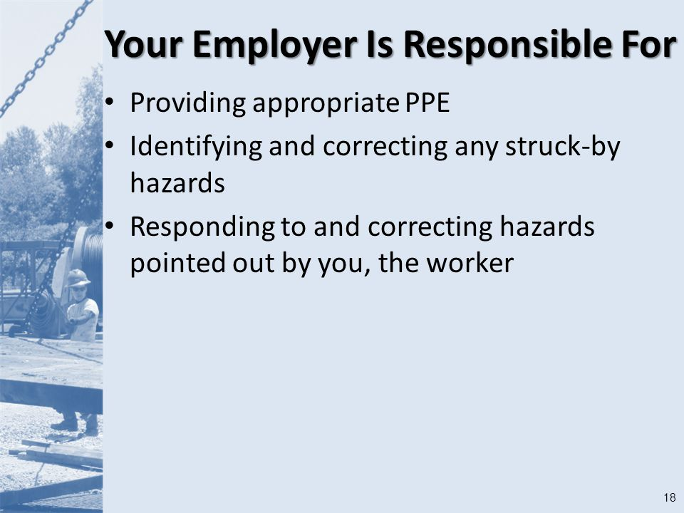 18 Your Employer Is Responsible For Providing appropriate PPE Identifying and correcting any struck-by hazards Responding to and correcting hazards pointed out by you, the worker