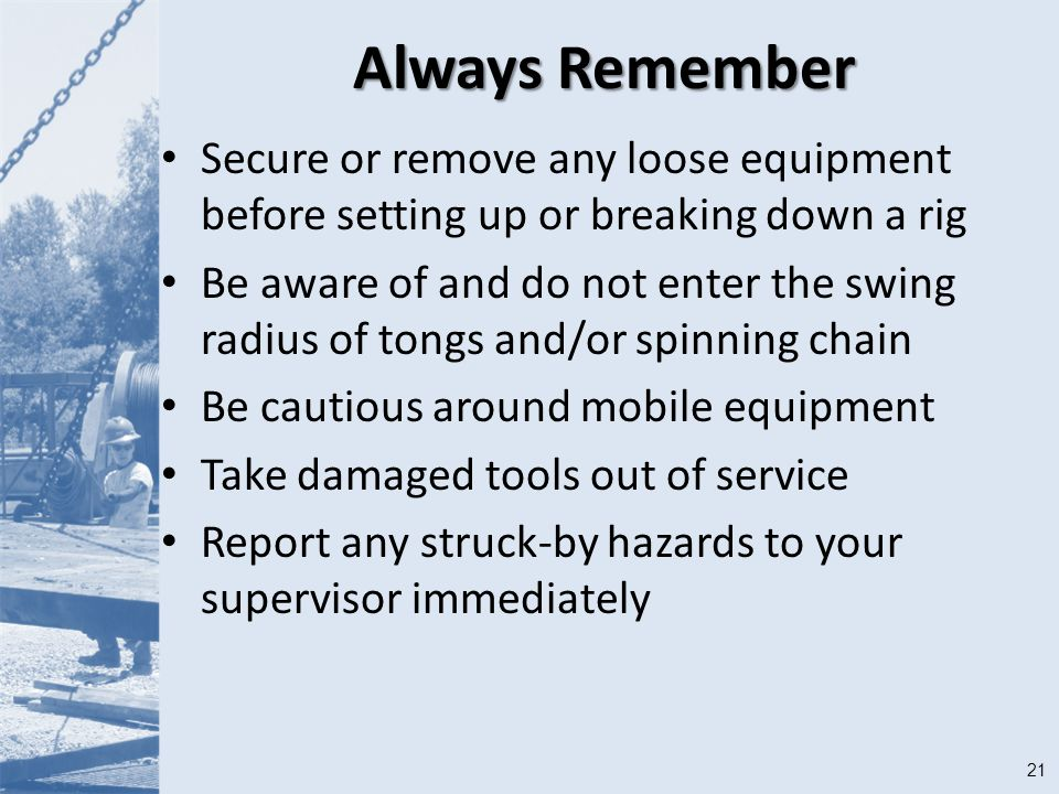 21 Always Remember Secure or remove any loose equipment before setting up or breaking down a rig Be aware of and do not enter the swing radius of tongs and/or spinning chain Be cautious around mobile equipment Take damaged tools out of service Report any struck-by hazards to your supervisor immediately
